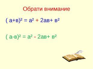 Обрати внимание ( а+в)² = а² + 2ав+ в² ( а-в)² = а² - 2ав+ в²