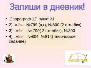 1)параграф 12, пункт 31 2) « 3» - №799 (в,г), №800 (2 столбик) 3) «4» - № 799