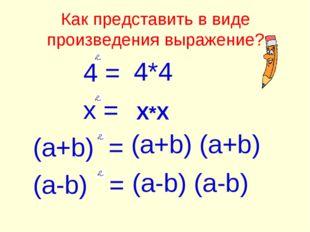 Как представить в виде произведения выражение? 4 = x = (a+b) = (a-b) = 4*4 X*
