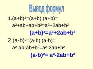 1.(a+b)²=(a+b) (a+b)= a²+ab+ab+b²=a²+2ab+b² (a+b)²=a²+2ab+b² 2.(a-b)²=(a-b) (