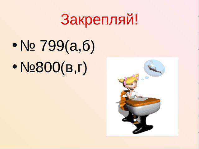 Закрепляй! № 799(а,б) №800(в,г)