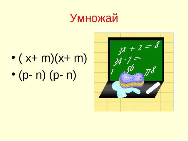 Умножай ( х+ m)(х+ m) (p- n) (p- n)