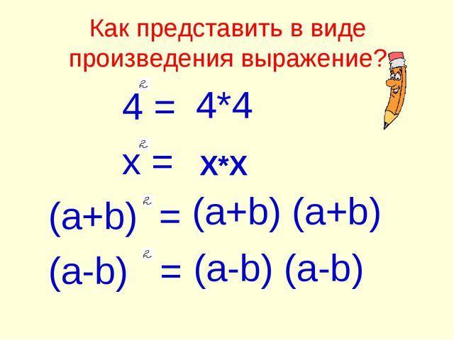 Как представить в виде произведения выражение? 4 = x = (a+b) = (a-b) = 4*4 X*...