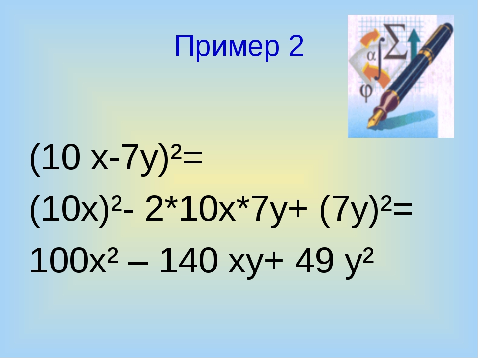 Пример 2 (10 х-7у)²= (10х)²- 2*10х*7у+ (7у)²= 100х² – 140 ху+ 49 у²