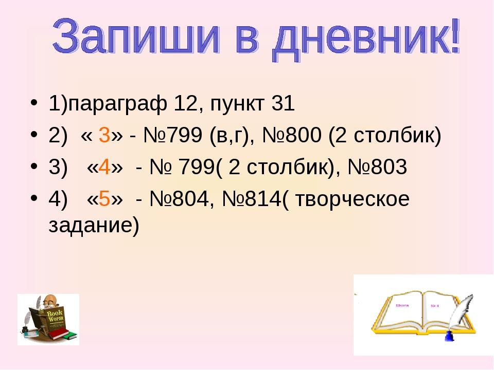1)параграф 12, пункт 31 2) « 3» - №799 (в,г), №800 (2 столбик) 3) «4» - № 799...