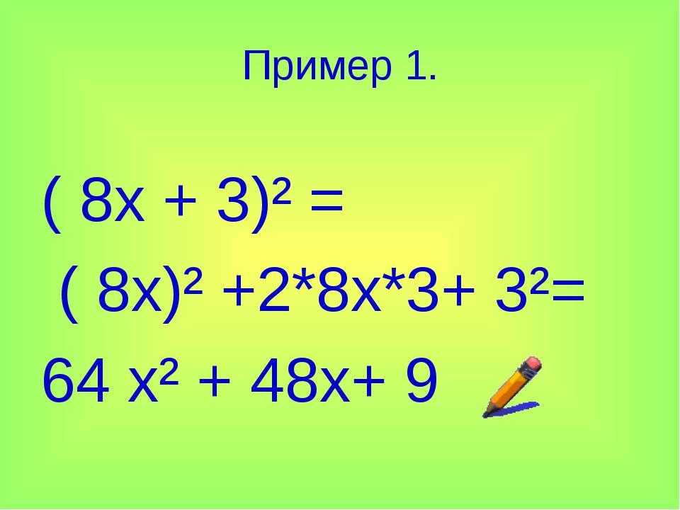 Пример 1. ( 8х + 3)² = ( 8х)² +2*8х*3+ 3²= 64 х² + 48х+ 9