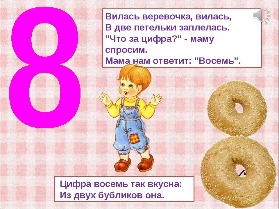 Цифра восемь так вкусна: Из двух бубликов она. Вилась веревочка, вилась, В д...