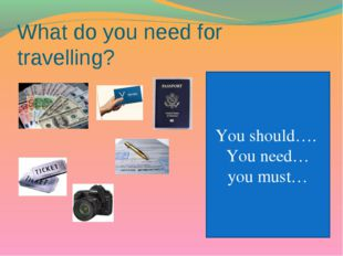 What do you need for travelling? You should…. You need… you must…
