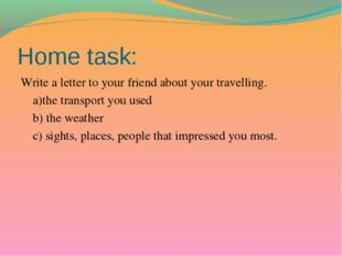Home task: Write a letter to your friend about your travelling. a)the transpo
