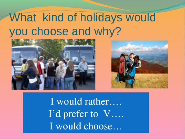 What kind of holidays would you choose and why? I would rather…. I'd prefer t...