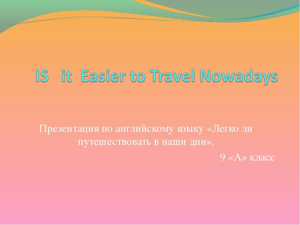 Презентация по английскому языку «Легко ли путешествовать в наши дни». 9 «А»...