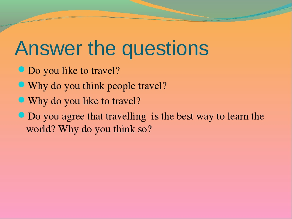 Answer the questions Do you like to travel? Why do you think people travel? W...