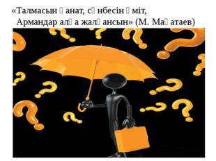 «Талмасын қанат, сөнбесін үміт, Армандар алға жалғансын» (М. Мақатаев)