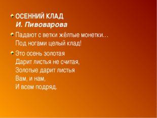 ОСЕННИЙ КЛАД И. Пивоварова Падают с ветки жёлтые монетки… Под ногами целый кл