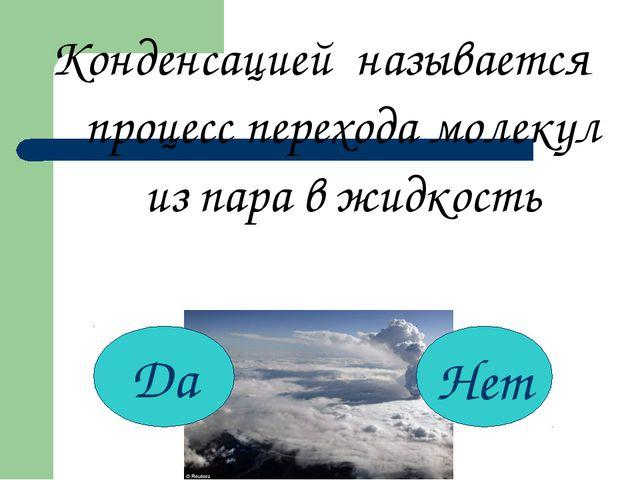 Конденсацией называется процесс перехода молекул из пара в жидкость Да Нет