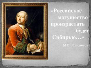 «Российское могущество произрастать будет Сибирью…» М.В. Ломоносов