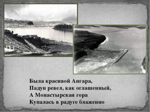 Была красивой Ангара, Падун ревел, как оглашенный, А Монастырская гора Купала