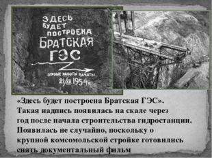 «Здесь будет построена Братская ГЭС». Такая надпись появилась на скале через