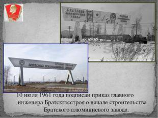 10 июля 1961 года подписан приказ главного инженера Братскгэсстроя о начале с