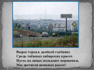 Вырос город в далёкой глубинке Средь таёжных сибирских красот. Пусть на лица