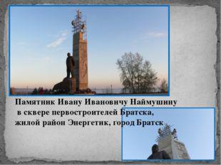 Памятник Ивану Ивановичу Наймушину в сквере первостроителей Братска, жилой ра