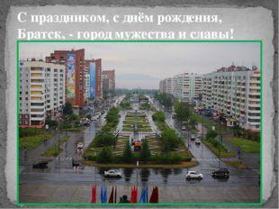 С праздником, с днём рождения, Братск, - город мужества и славы!