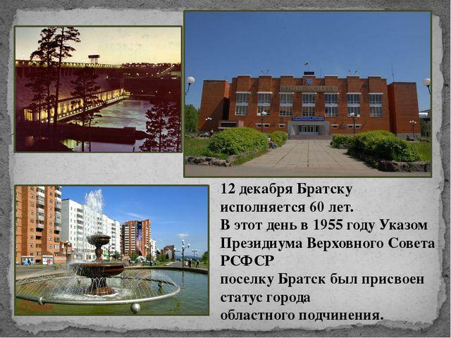 12 декабря Братску исполняется 60 лет. В этот день в 1955 году Указом Президи...