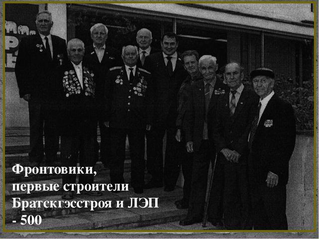 Фронтовики, первые строители Братскгэсстроя и ЛЭП - 500