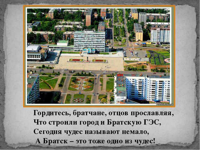Гордитесь, братчане, отцов прославляя, Что строили город и Братскую ГЭС, Сего...