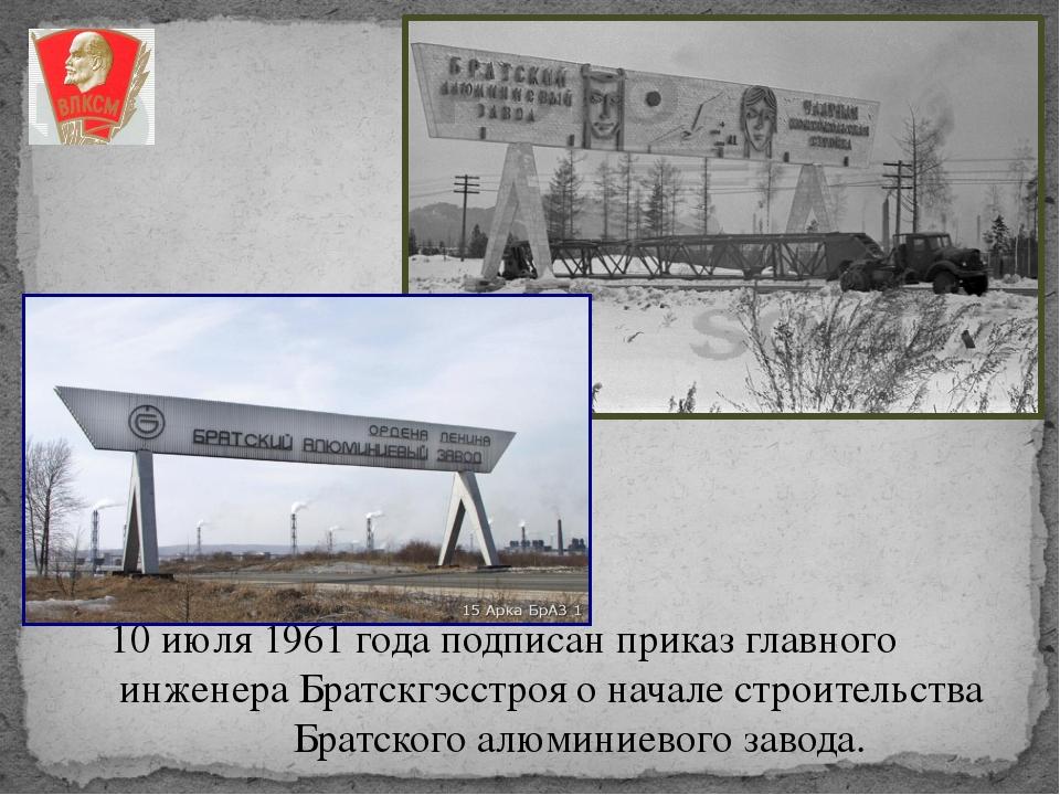 10 июля 1961 года подписан приказ главного инженера Братскгэсстроя о начале с...