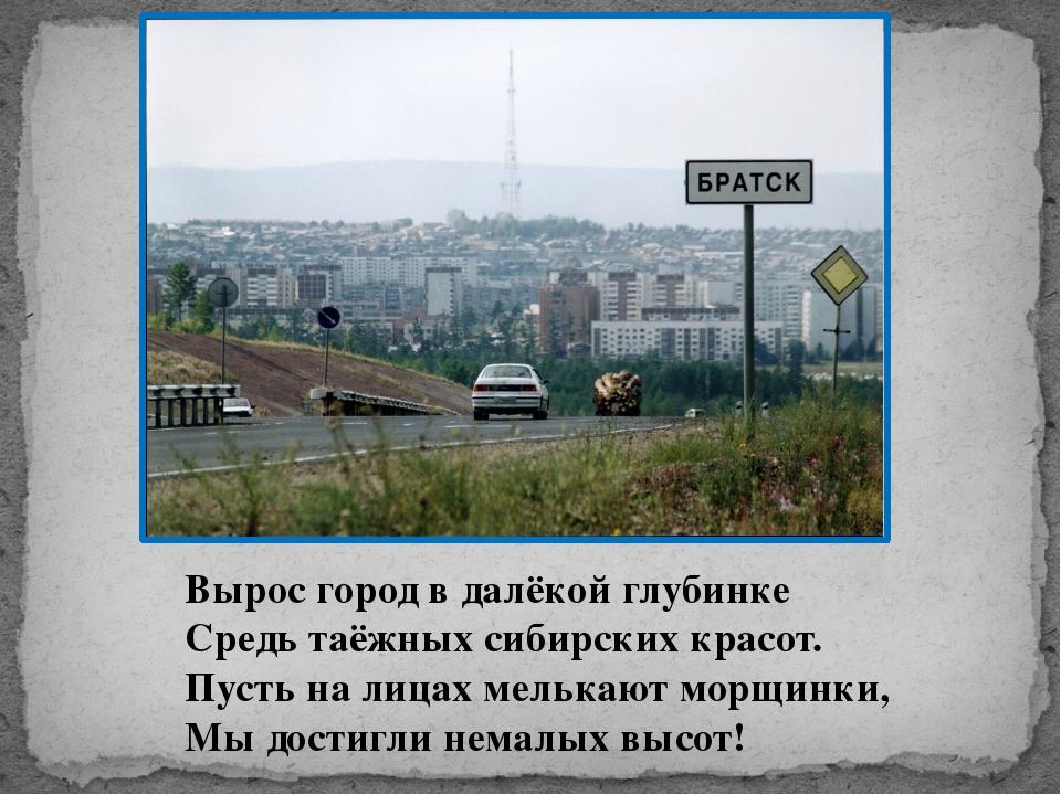 Вырос город в далёкой глубинке Средь таёжных сибирских красот. Пусть на лица...