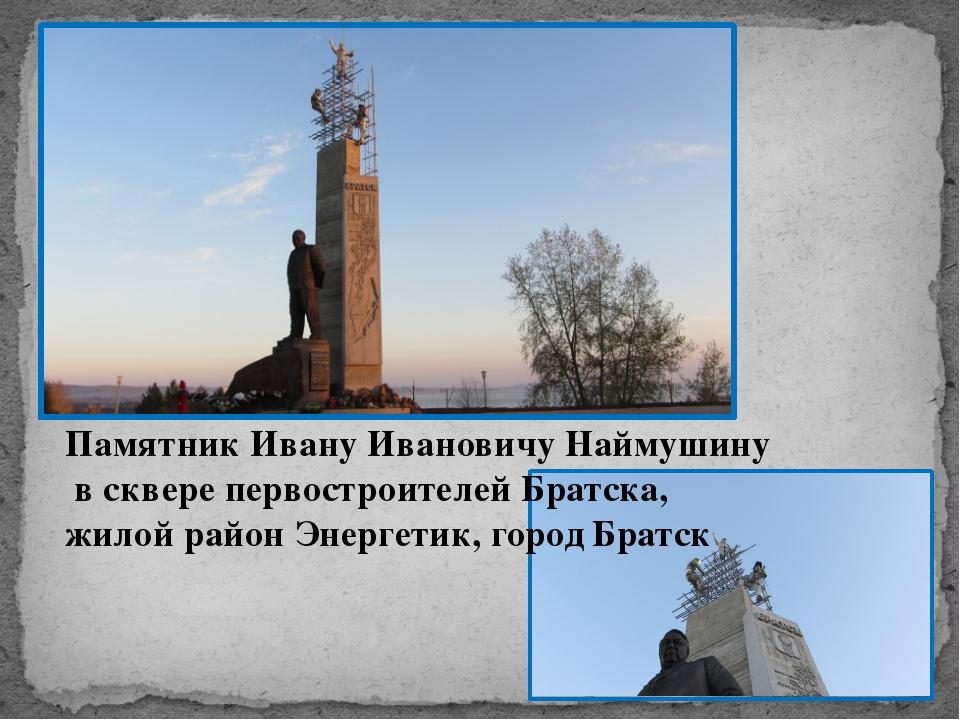 Памятник Ивану Ивановичу Наймушину в сквере первостроителей Братска, жилой ра...