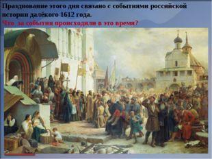 Празднование этого дня связано с событиями российской истории далёкого 1612 г