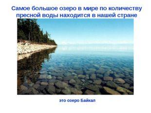 Самое большое озеро в мире по количеству пресной воды находится в нашей стран