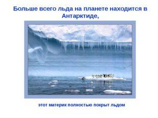 Больше всего льда на планете находится в Антарктиде, этот материк полностью п