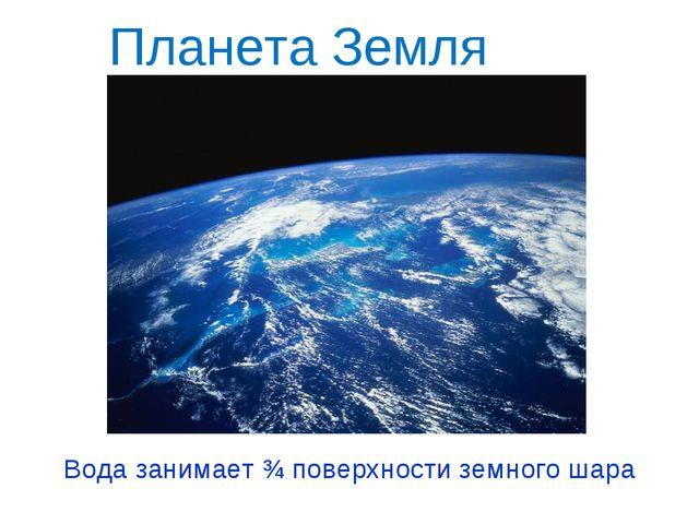 Планета Земля Вода занимает ¾ поверхности земного шара