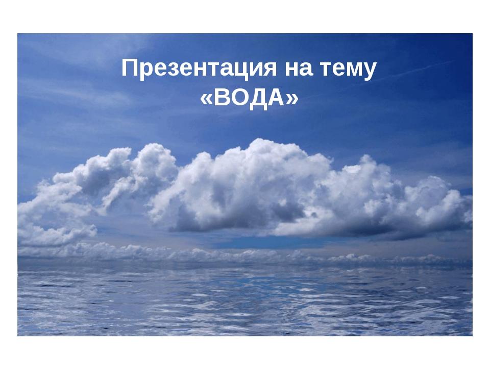 Презентация на тему «ВОДА»