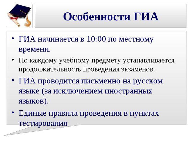 Особенности ГИА ГИА начинается в 10:00 по местному времени. По каждому учебно...