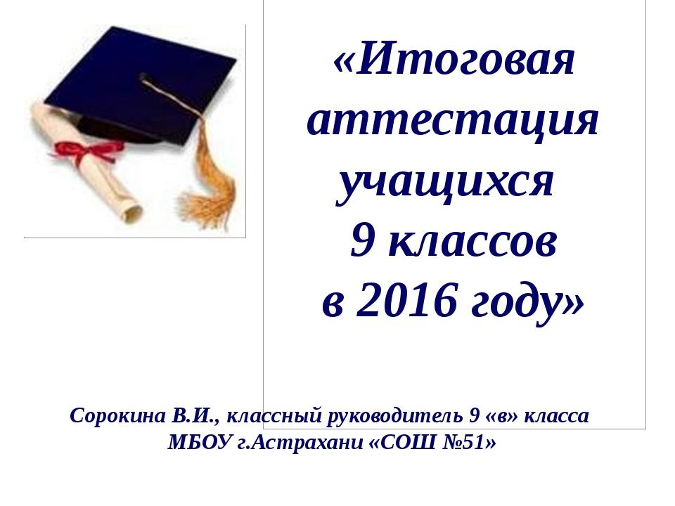 «Итоговая аттестация учащихся 9 классов в 2016 году» Сорокина В.И., классный...