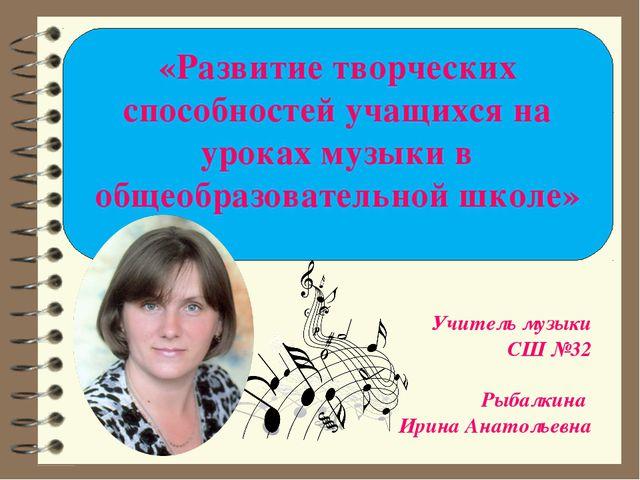«Развитие творческих способностей учащихся на уроках музыки в общеобразовател...