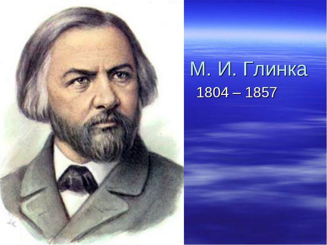 М. И. Глинка 1804 – 1857