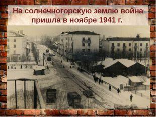 На солнечногорскую землю война пришла в ноябре 1941 г. Солнечногорск был заня