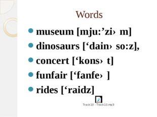 Words museum [mju:'ziəm] dinosaurs ['dainəso:z], concert ['konsət] funfair ['