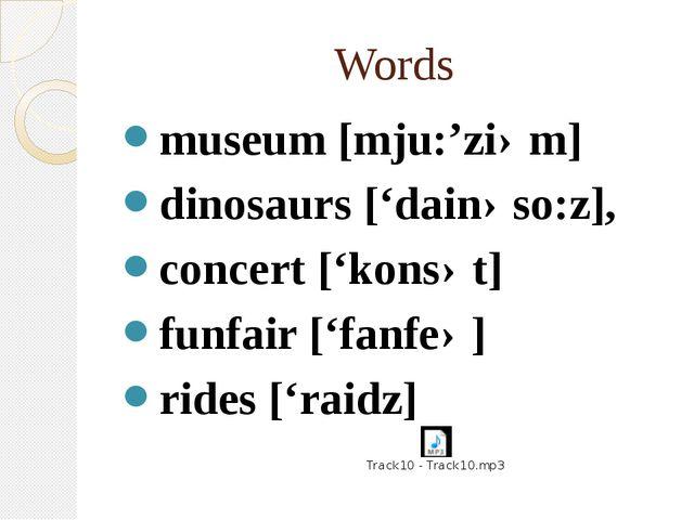 Words museum [mju:'ziəm] dinosaurs ['dainəso:z], concert ['konsət] funfair ['...
