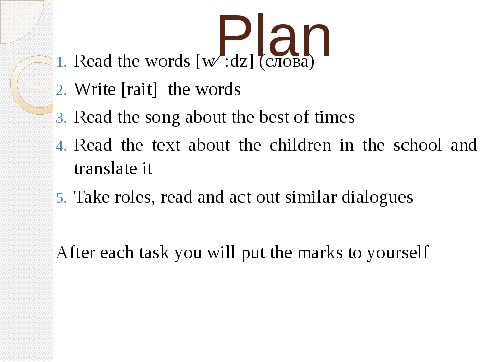 Plan Read the words [wɜ:dz] (слова) Write [rait] the words Read the song abou...