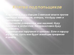 Клятва подпольщиков Я, вступая вряды борцов Советской власти против немецких