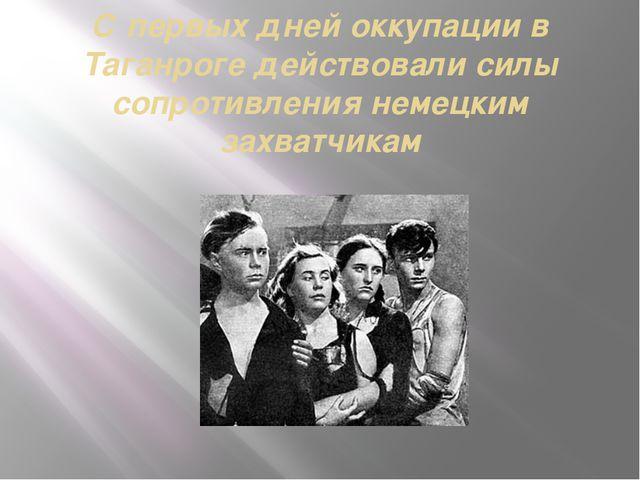 С первых дней оккупации в Таганроге действовали силы сопротивления немецким з...