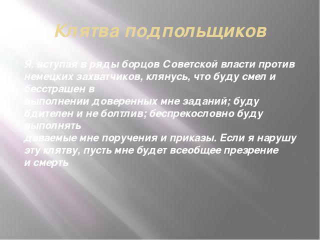Клятва подпольщиков Я, вступая вряды борцов Советской власти против немецких...