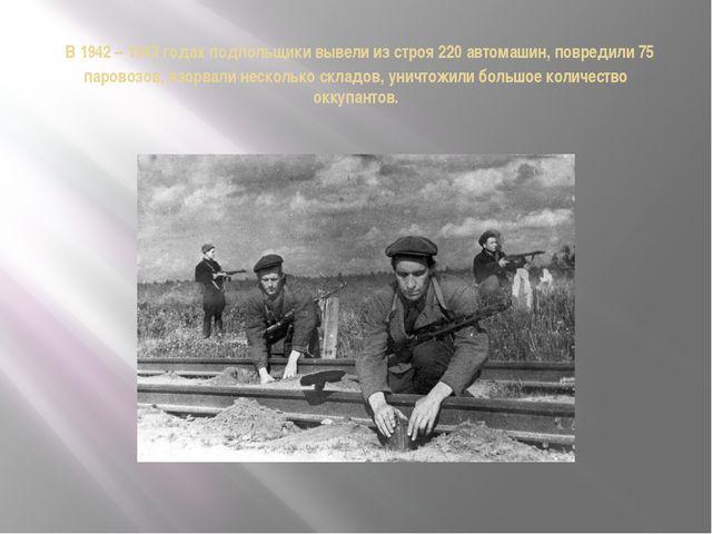 В 1942 – 1943 годах подпольщики вывели из строя 220 автомашин, повредили 75...