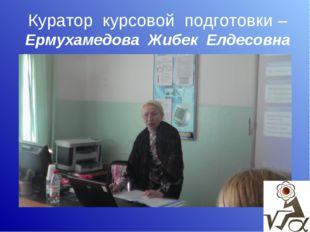 Куратор курсовой подготовки –Ермухамедова Жибек Елдесовна
